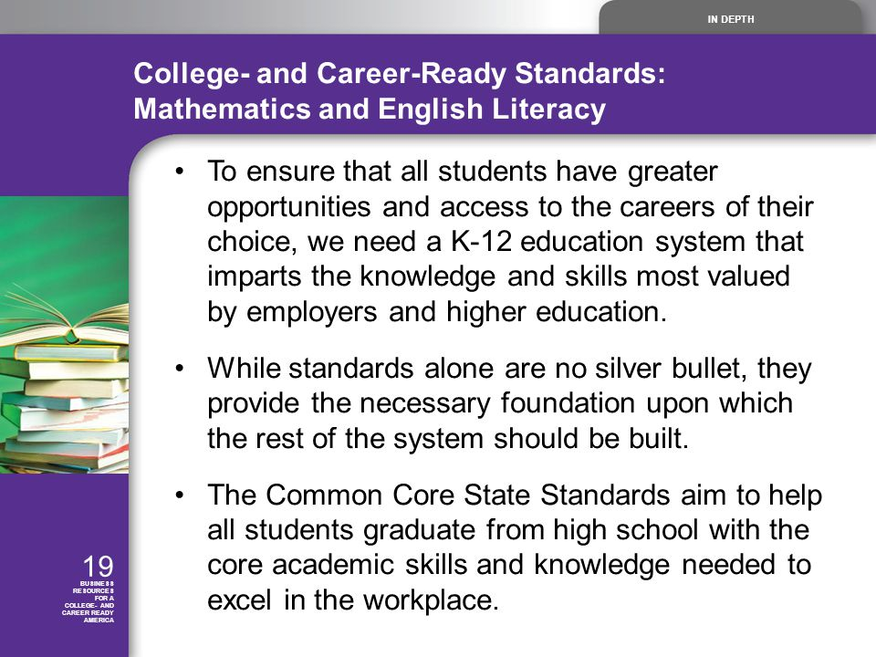 IN DEPTH 19 BUSINESS RESOURCES FOR A COLLEGE- AND CAREER READY AMERICA College- and Career-Ready Standards: Mathematics and English Literacy To ensure that all students have greater opportunities and access to the careers of their choice, we need a K-12 education system that imparts the knowledge and skills most valued by employers and higher education.