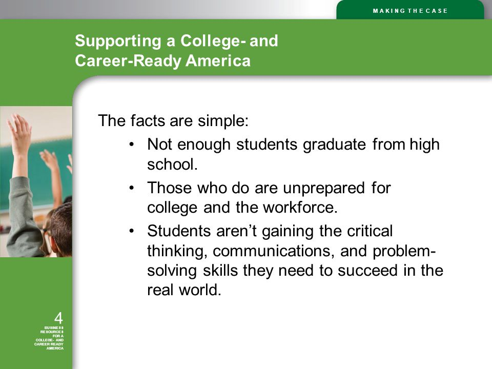 M A K I N G T H E C A S E 4 BUSINESS RESOURCES FOR A COLLEGE- AND CAREER READY AMERICA The facts are simple: Not enough students graduate from high school.