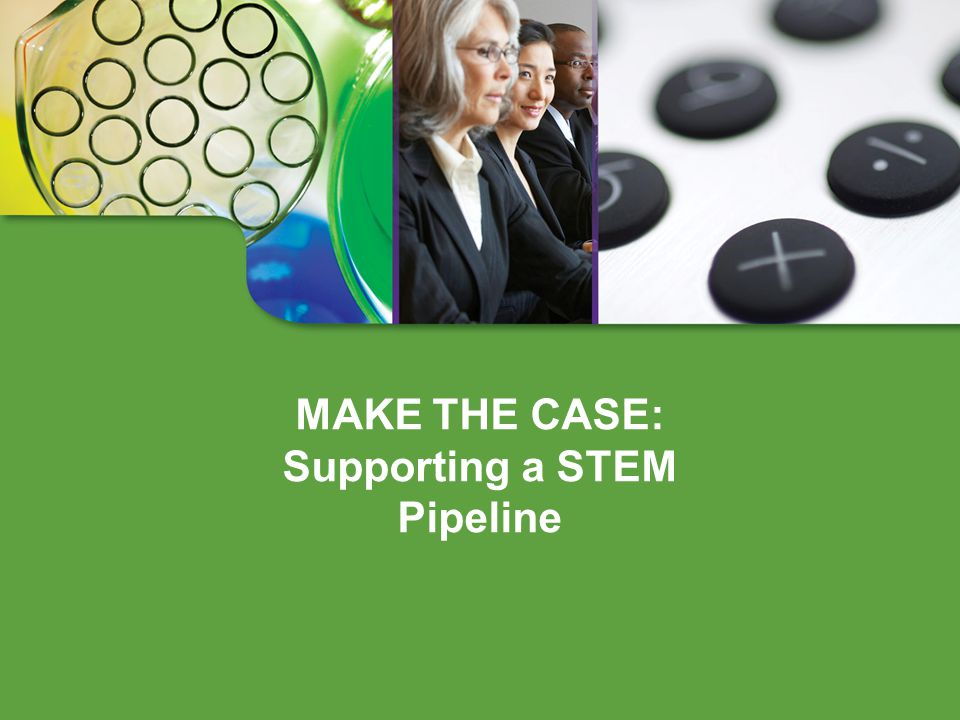 MAKE THE CASE: Supporting a STEM Pipeline