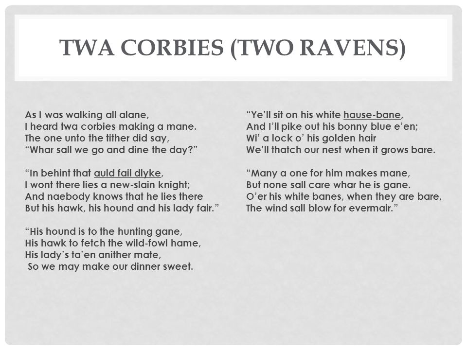 """TWA CORBIES (TWO RAVENS) As I was walking all alane, I heard twa corbies making a mane. The one unto the tither did say, """"Whar sall we go and dine the"""