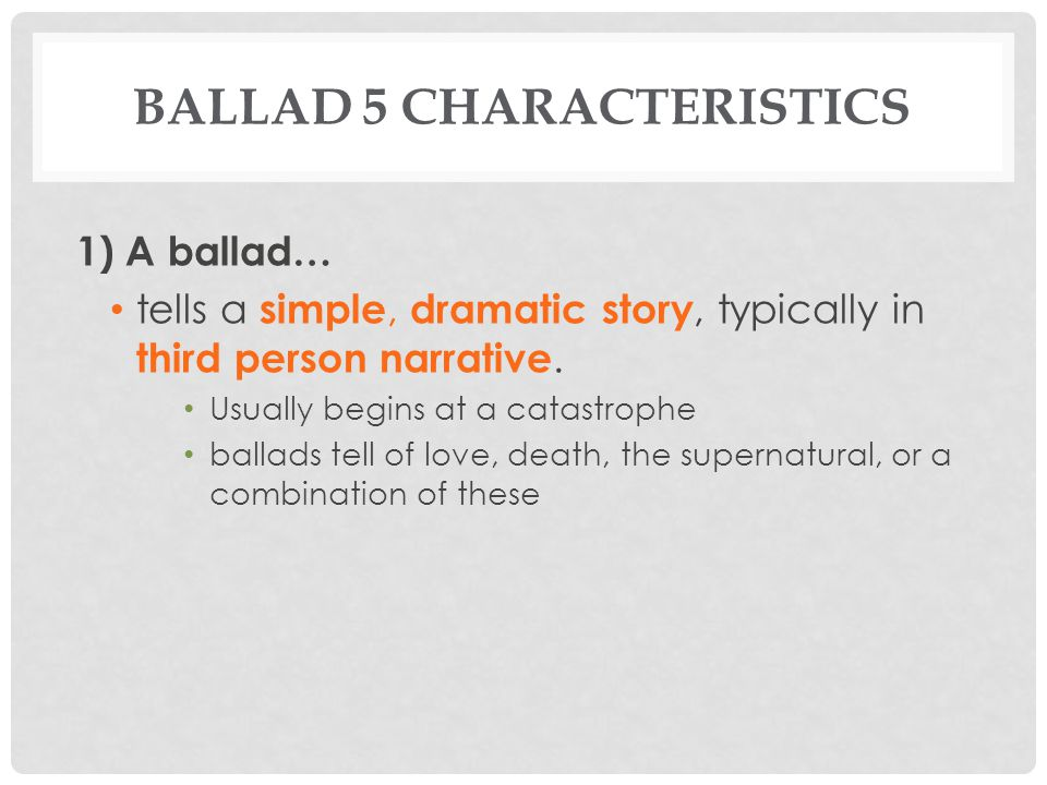 BALLAD 5 CHARACTERISTICS 2) A ballad… focuses on actions and dialogue of a single crucial episode or situation rather than characteristics and narration.