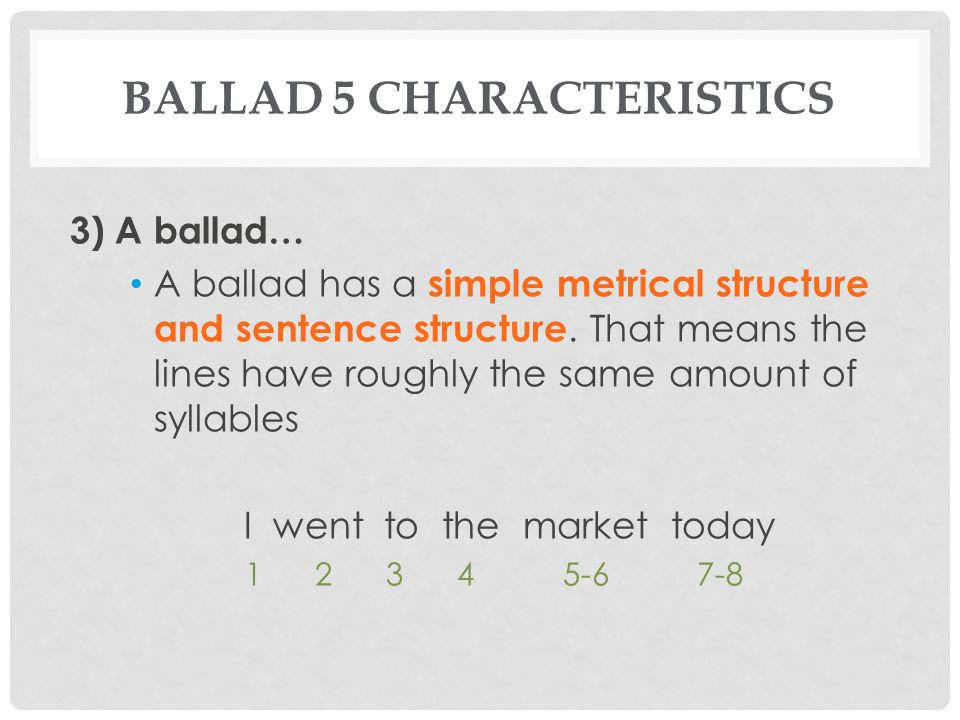 BALLAD 5 CHARACTERISTICS 3) A ballad… A ballad has a simple metrical structure and sentence structure. That means the lines have roughly the same amou