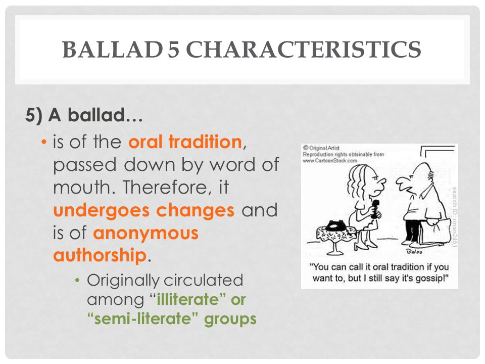 BALLAD 5 CHARACTERISTICS Sample Stanza: The wind cauld blew south and north, And blew into the floor ; Quoth our goodman to our goodwife, Get out and bar the door. DETAILS, DETAILS Rhyme: Traditionally, the second and fourth lines rhyme in each quatrain Structure: Varied, but most often a series of quatrains and incremental repetition.
