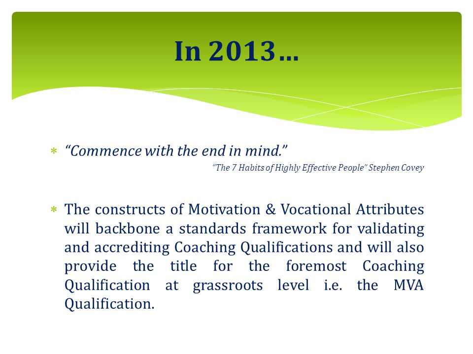 In 2013…  Commence with the end in mind. The 7 Habits of Highly Effective People Stephen Covey  The constructs of Motivation & Vocational Attributes will backbone a standards framework for validating and accrediting Coaching Qualifications and will also provide the title for the foremost Coaching Qualification at grassroots level i.e.