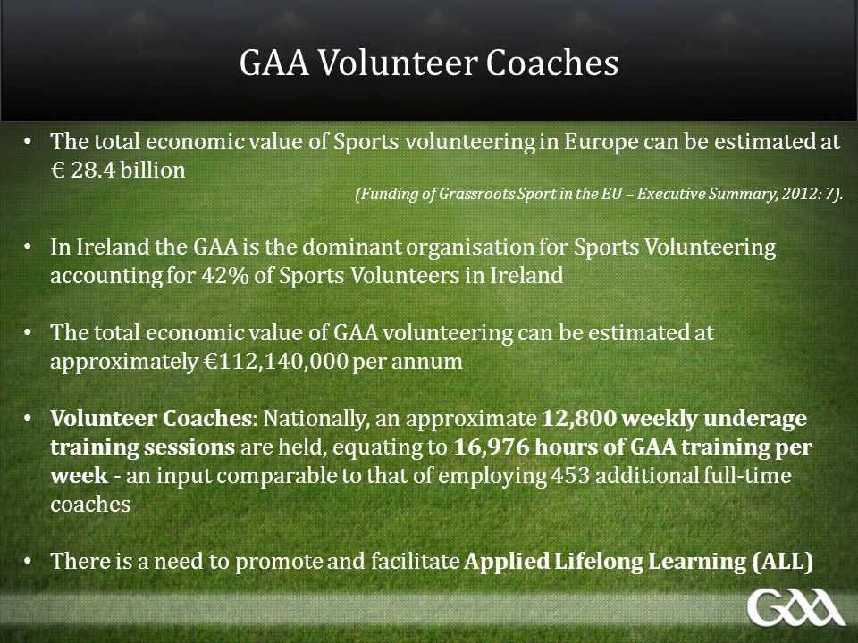 GAA Volunteer Coaches The total economic value of Sports volunteering in Europe can be estimated at € 28.4 billion (Funding of Grassroots Sport in the EU – Executive Summary, 2012: 7).