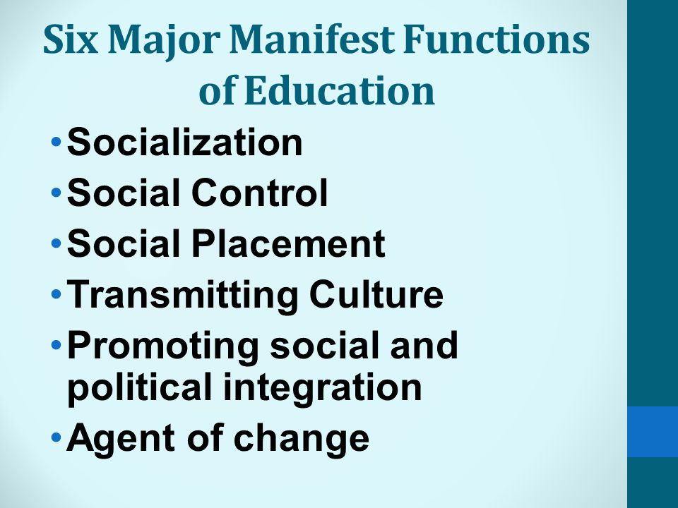 Six Major Manifest Functions of Education Socialization Social Control Social Placement Transmitting Culture Promoting social and political integration Agent of change