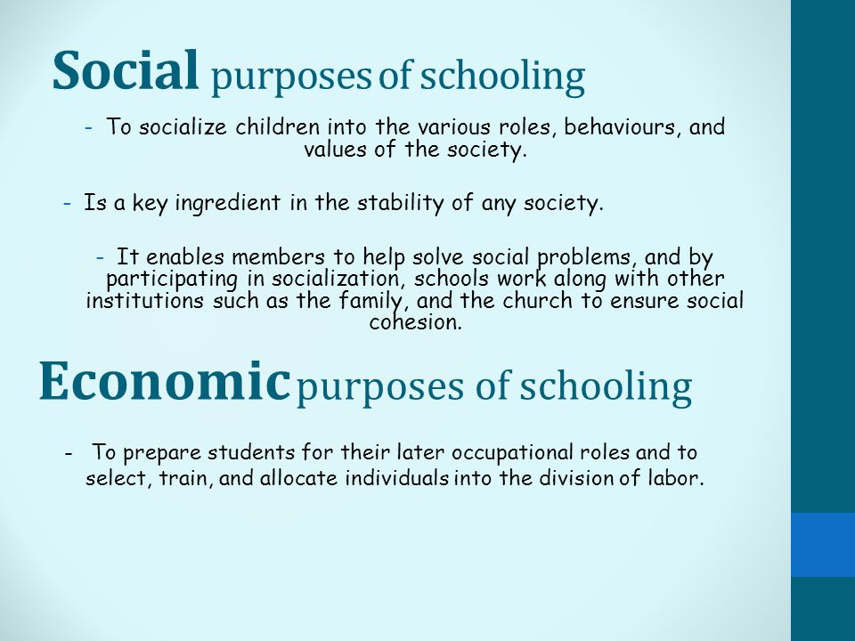 Social purposes of schooling -To socialize children into the various roles, behaviours, and values of the society.