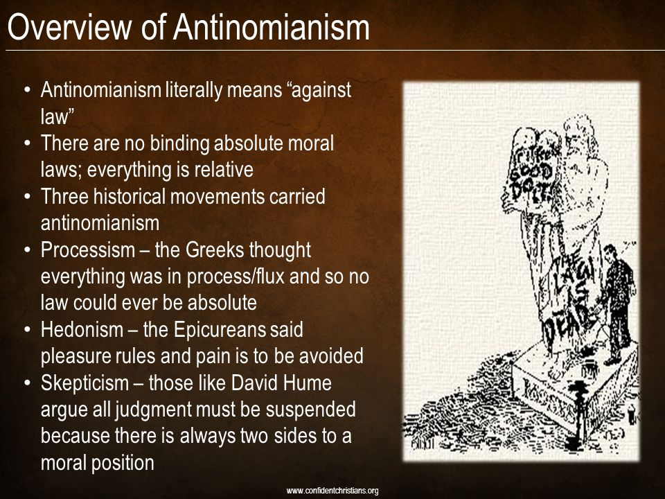 Overview of Antinomianism Antinomianism literally means against law There are no binding absolute moral laws; everything is relative Three historical movements carried antinomianism Processism – the Greeks thought everything was in process/flux and so no law could ever be absolute Hedonism – the Epicureans said pleasure rules and pain is to be avoided Skepticism – those like David Hume argue all judgment must be suspended because there is always two sides to a moral position www.confidentchristians.org