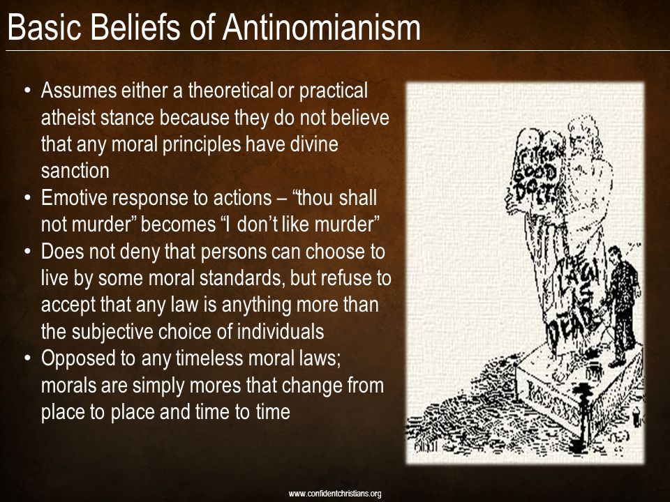 Basic Beliefs of Antinomianism Assumes either a theoretical or practical atheist stance because they do not believe that any moral principles have divine sanction Emotive response to actions – thou shall not murder becomes I don't like murder Does not deny that persons can choose to live by some moral standards, but refuse to accept that any law is anything more than the subjective choice of individuals Opposed to any timeless moral laws; morals are simply mores that change from place to place and time to time www.confidentchristians.org