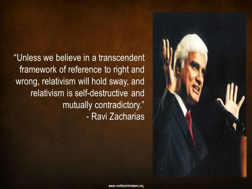 Unless we believe in a transcendent framework of reference to right and wrong, relativism will hold sway, and relativism is self-destructive and mutually contradictory. - Ravi Zacharias www.confidentchristians.org