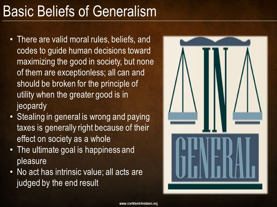 Basic Beliefs of Generalism There are valid moral rules, beliefs, and codes to guide human decisions toward maximizing the good in society, but none of them are exceptionless; all can and should be broken for the principle of utility when the greater good is in jeopardy Stealing in general is wrong and paying taxes is generally right because of their effect on society as a whole The ultimate goal is happiness and pleasure No act has intrinsic value; all acts are judged by the end result www.confidentchristians.org