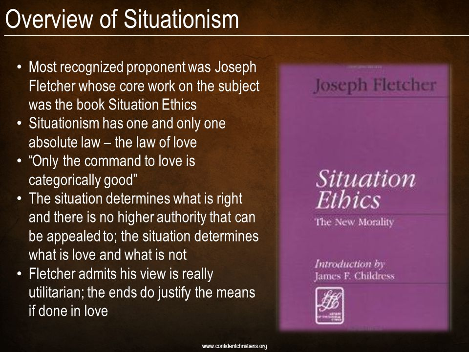 Overview of Situationism Most recognized proponent was Joseph Fletcher whose core work on the subject was the book Situation Ethics Situationism has one and only one absolute law – the law of love Only the command to love is categorically good The situation determines what is right and there is no higher authority that can be appealed to; the situation determines what is love and what is not Fletcher admits his view is really utilitarian; the ends do justify the means if done in love www.confidentchristians.org