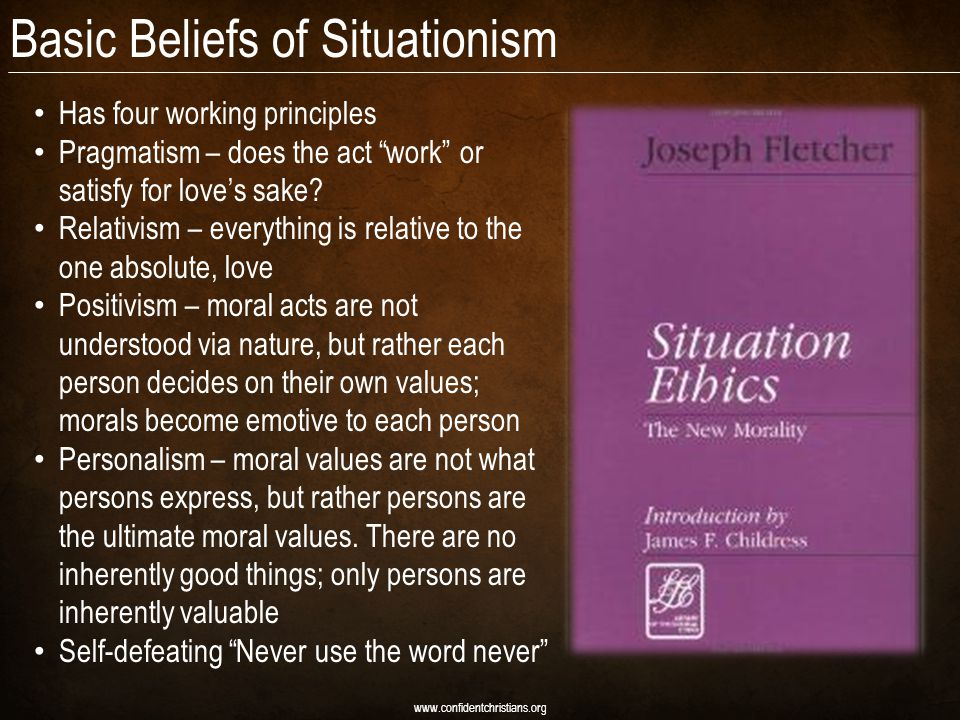 Basic Beliefs of Situationism Has four working principles Pragmatism – does the act work or satisfy for love's sake.