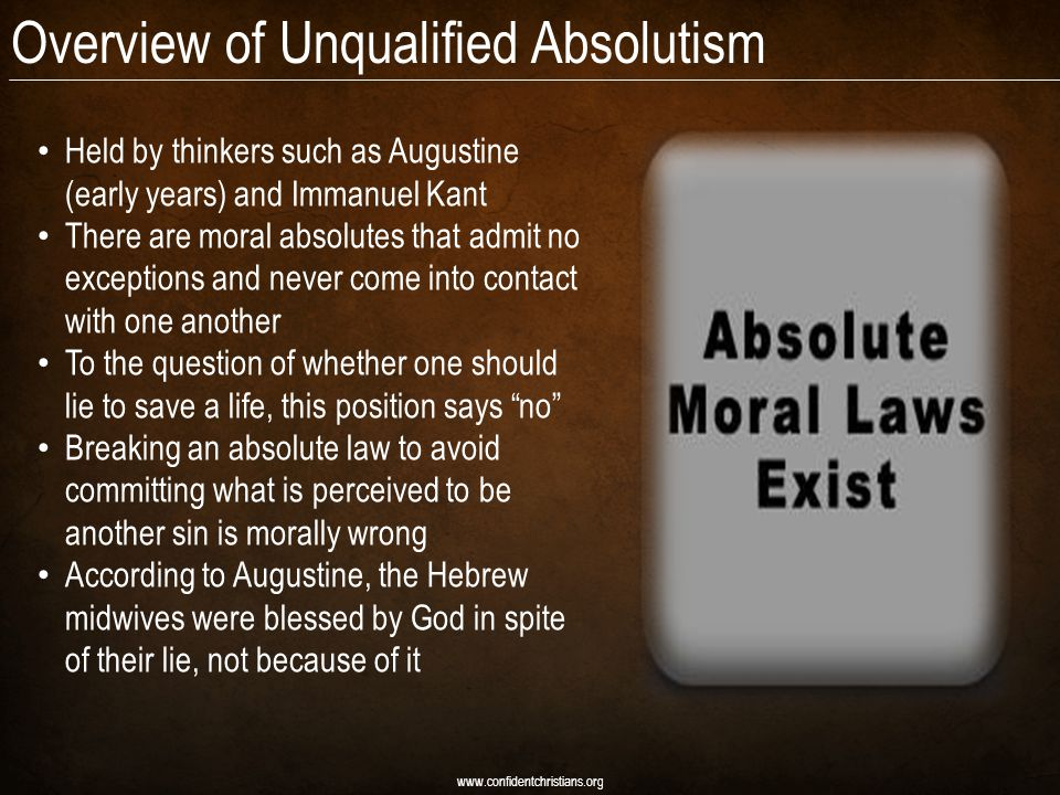 Overview of Unqualified Absolutism Held by thinkers such as Augustine (early years) and Immanuel Kant There are moral absolutes that admit no exceptions and never come into contact with one another To the question of whether one should lie to save a life, this position says no Breaking an absolute law to avoid committing what is perceived to be another sin is morally wrong According to Augustine, the Hebrew midwives were blessed by God in spite of their lie, not because of it www.confidentchristians.org