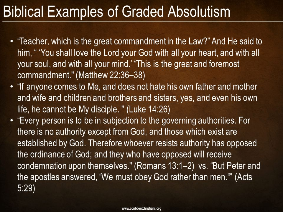 Biblical Examples of Graded Absolutism Teacher, which is the great commandment in the Law? And He said to him, 'You shall love the Lord your God with all your heart, and with all your soul, and with all your mind.' This is the great and foremost commandment. (Matthew 22:36–38) If anyone comes to Me, and does not hate his own father and mother and wife and children and brothers and sisters, yes, and even his own life, he cannot be My disciple.