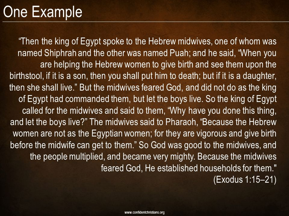 One Example www.confidentchristians.org Then the king of Egypt spoke to the Hebrew midwives, one of whom was named Shiphrah and the other was named Puah; and he said, When you are helping the Hebrew women to give birth and see them upon the birthstool, if it is a son, then you shall put him to death; but if it is a daughter, then she shall live. But the midwives feared God, and did not do as the king of Egypt had commanded them, but let the boys live.