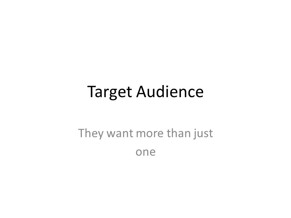 Target Audience They want more than just one