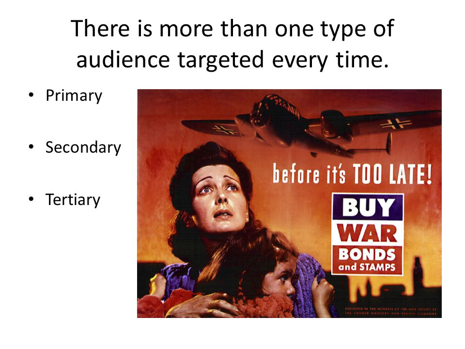 There is more than one type of audience targeted every time. Primary Secondary Tertiary