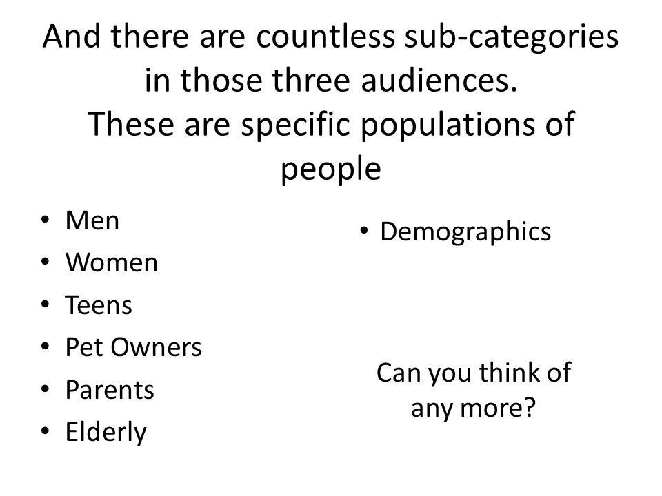 And there are countless sub-categories in those three audiences.