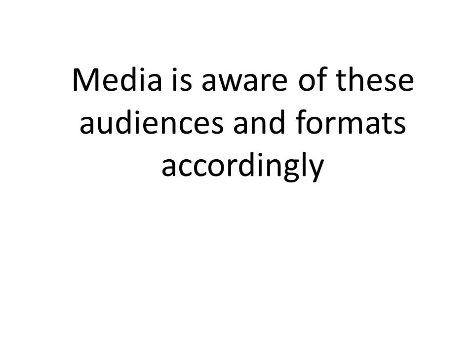 Media is aware of these audiences and formats accordingly