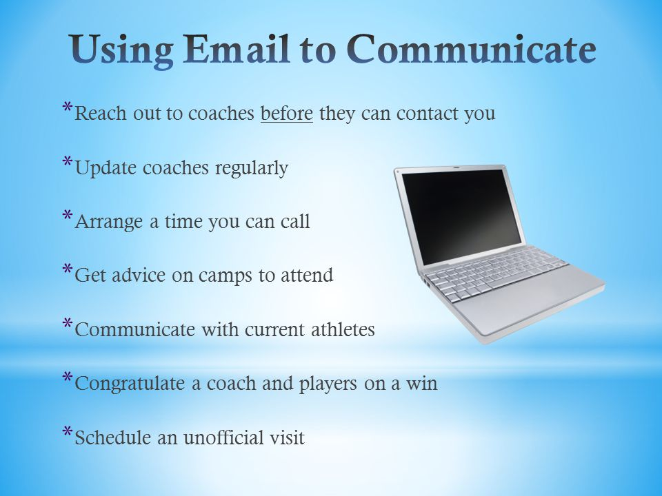 * Reach out to coaches before they can contact you * Update coaches regularly * Arrange a time you can call * Get advice on camps to attend * Communicate with current athletes * Congratulate a coach and players on a win * Schedule an unofficial visit