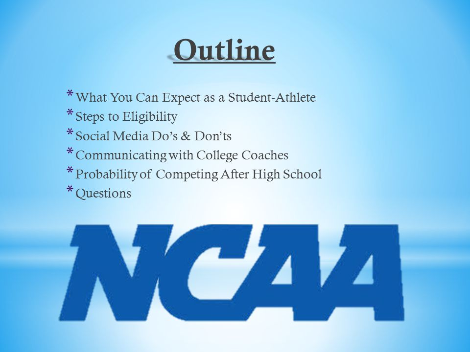 Outline *W*W hat You Can Expect as a Student-Athlete *S*S teps to Eligibility *S*S ocial Media Do's & Don'ts *C*C ommunicating with College Coaches *P*P robability of Competing After High School *Q*Q uestions