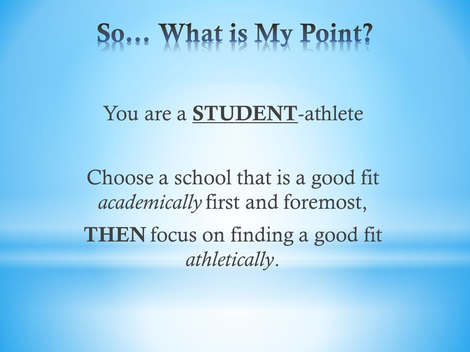 You are a STUDENT -athlete Choose a school that is a good fit academically first and foremost, THEN focus on finding a good fit athletically.