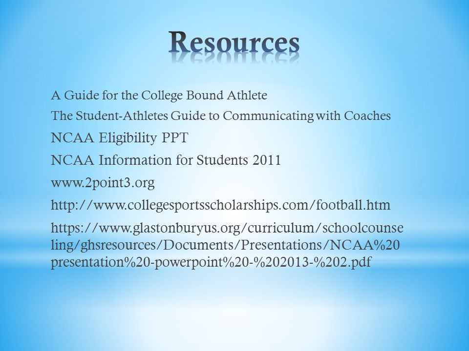 A Guide for the College Bound Athlete The Student-Athletes Guide to Communicating with Coaches NCAA Eligibility PPT NCAA Information for Students 2011 www.2point3.org http://www.collegesportsscholarships.com/football.htm https://www.glastonburyus.org/curriculum/schoolcounse ling/ghsresources/Documents/Presentations/NCAA%20 presentation%20-powerpoint%20-%202013-%202.pdf