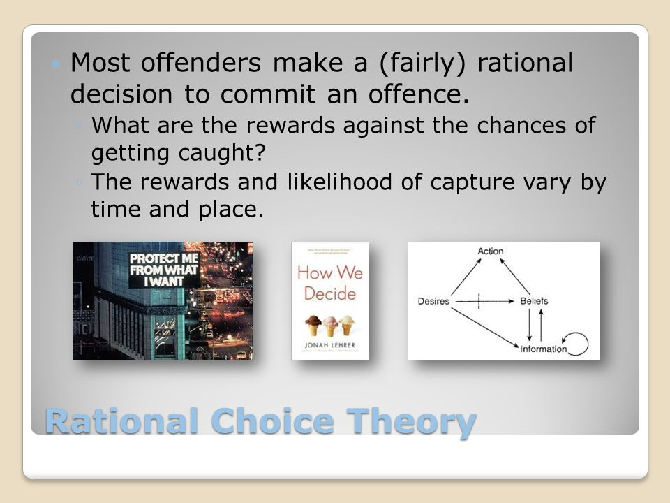 Rational Choice Theory Most offenders make a (fairly) rational decision to commit an offence.