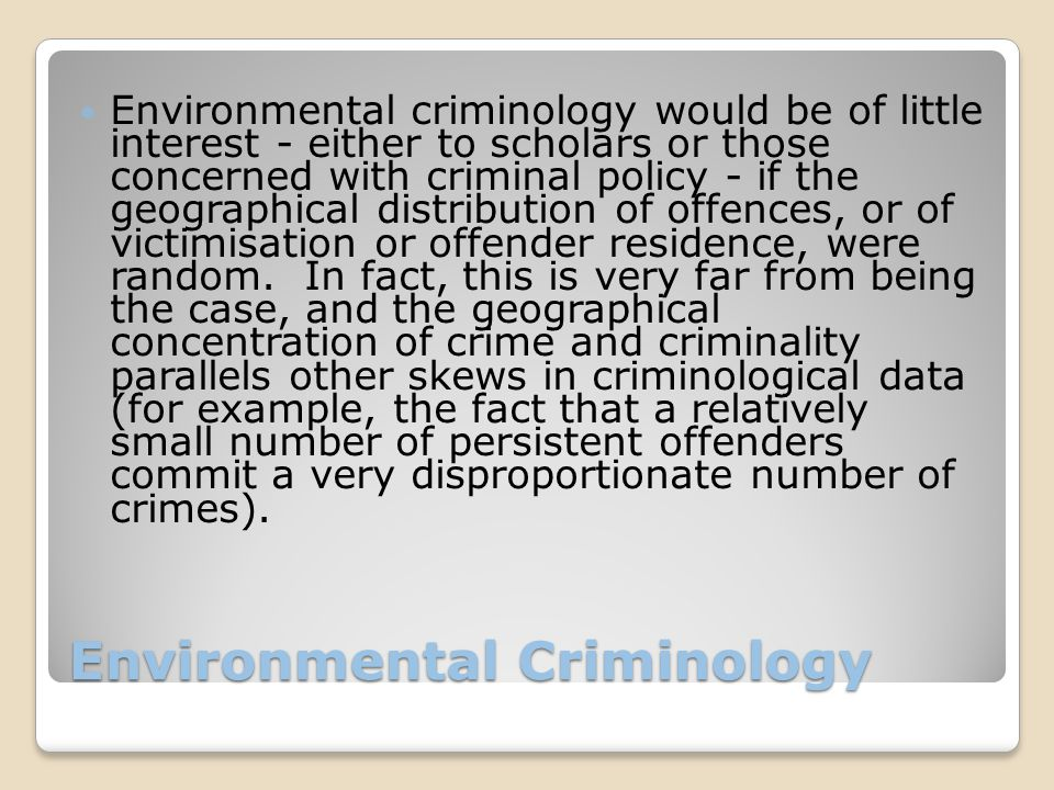 Environmental Criminology Environmental criminology would be of little interest - either to scholars or those concerned with criminal policy - if the