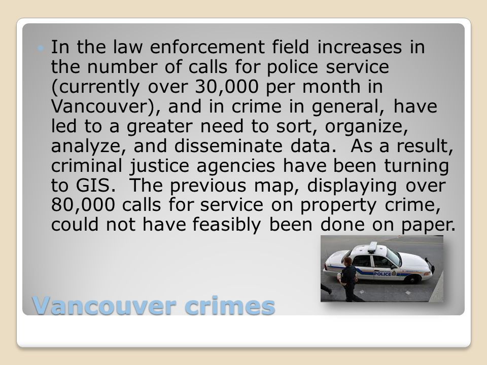 Vancouver crimes In the law enforcement field increases in the number of calls for police service (currently over 30,000 per month in Vancouver), and in crime in general, have led to a greater need to sort, organize, analyze, and disseminate data.