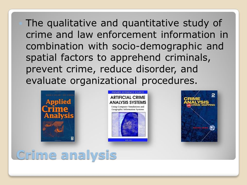 Crime analysis The qualitative and quantitative study of crime and law enforcement information in combination with socio-demographic and spatial factors to apprehend criminals, prevent crime, reduce disorder, and evaluate organizational procedures.