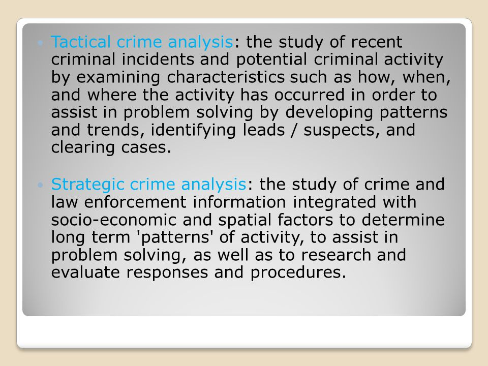Tactical crime analysis: the study of recent criminal incidents and potential criminal activity by examining characteristics such as how, when, and where the activity has occurred in order to assist in problem solving by developing patterns and trends, identifying leads / suspects, and clearing cases.