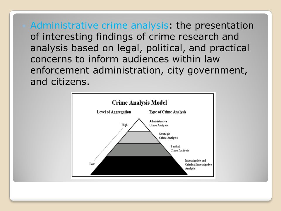 Administrative crime analysis: the presentation of interesting findings of crime research and analysis based on legal, political, and practical concerns to inform audiences within law enforcement administration, city government, and citizens.