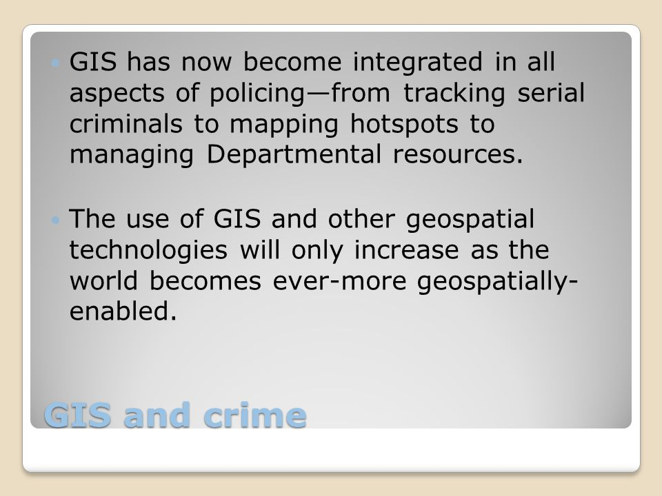 GIS and crime GIS has now become integrated in all aspects of policing—from tracking serial criminals to mapping hotspots to managing Departmental resources.