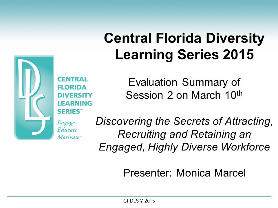 CFDLS © 2015 Central Florida Diversity Learning Series 2015 Evaluation Summary of Session 2 on March 10 th Discovering the Secrets of Attracting, Recruiting and Retaining an Engaged, Highly Diverse Workforce Presenter: Monica Marcel