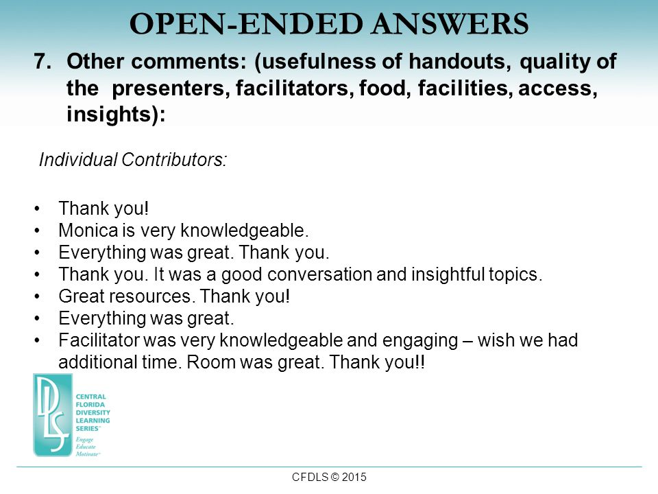 CFDLS © 2015 OPEN-ENDED ANSWERS 7.Other comments: (usefulness of handouts, quality of the presenters, facilitators, food, facilities, access, insights): Individual Contributors: Thank you.
