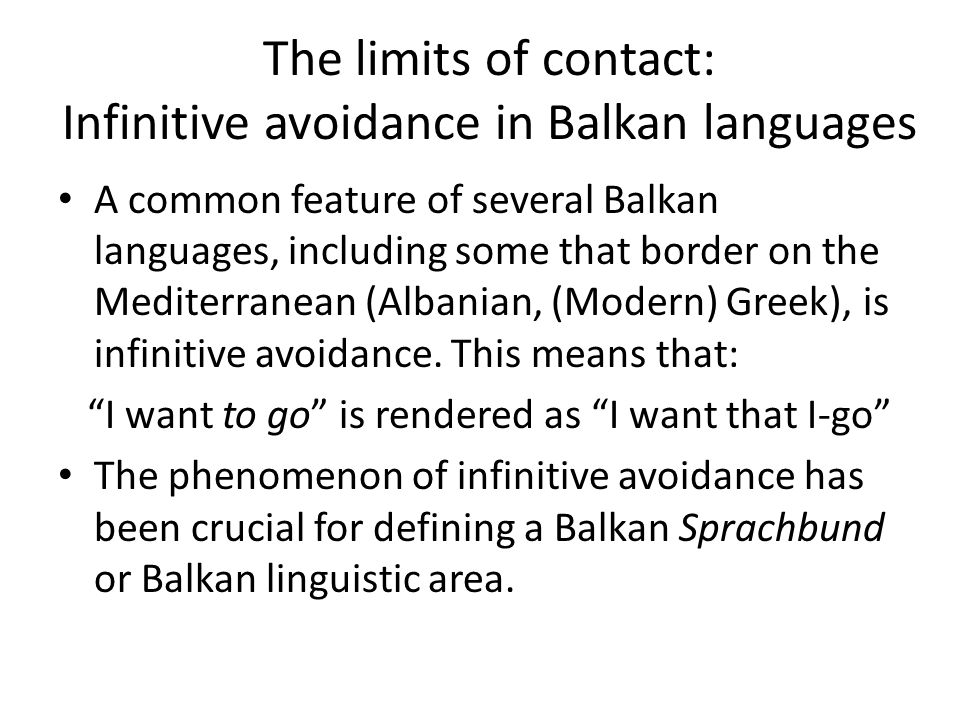 The limits of contact: Infinitive avoidance in Balkan languages A common feature of several Balkan languages, including some that border on the Mediterranean (Albanian, (Modern) Greek), is infinitive avoidance.