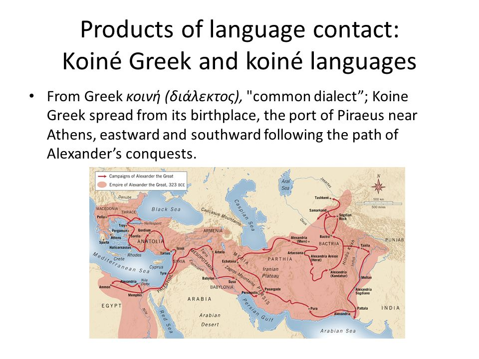 Products of language contact: Koiné Greek and koiné languages From Greek κοινή (διάλεκτος), common dialect ; Koine Greek spread from its birthplace, the port of Piraeus near Athens, eastward and southward following the path of Alexander's conquests.