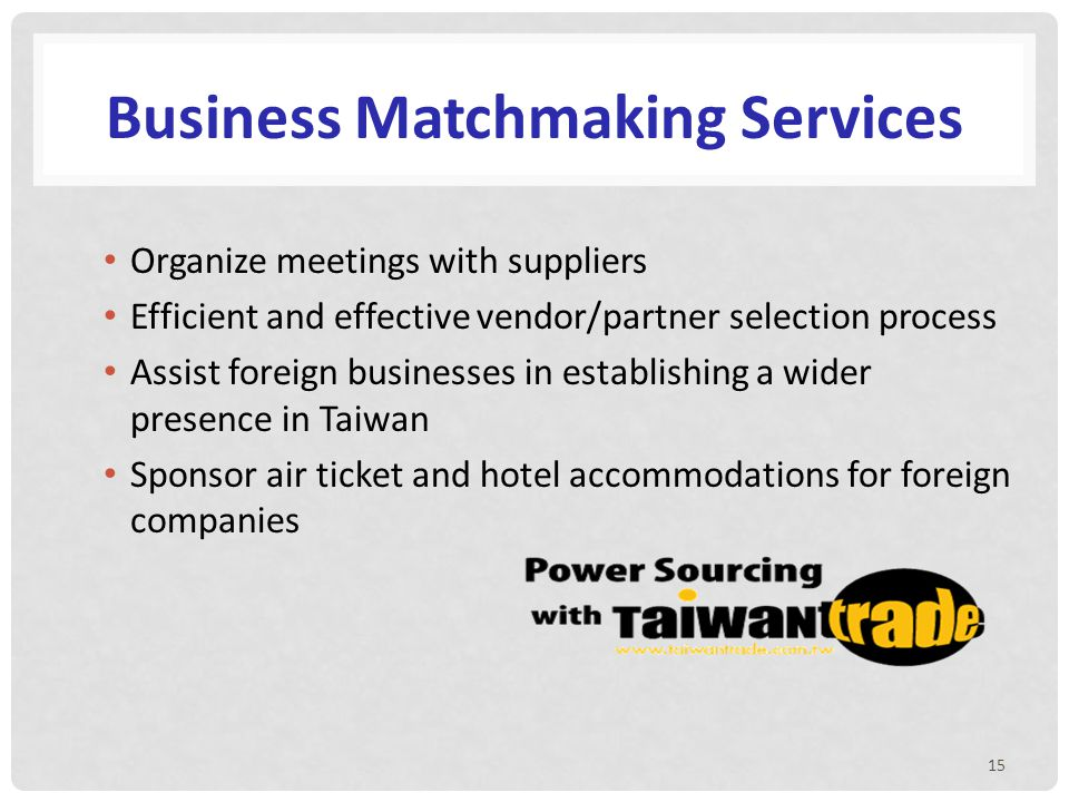 Organize meetings with suppliers Efficient and effective vendor/partner selection process Assist foreign businesses in establishing a wider presence in Taiwan Sponsor air ticket and hotel accommodations for foreign companies 15 Business Matchmaking Services