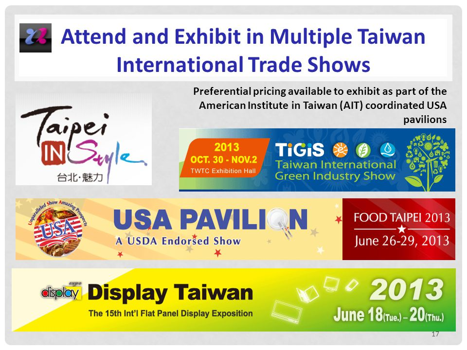 17 Attend and Exhibit in Multiple Taiwan International Trade Shows Preferential pricing available to exhibit as part of the American Institute in Taiwan (AIT) coordinated USA pavilions
