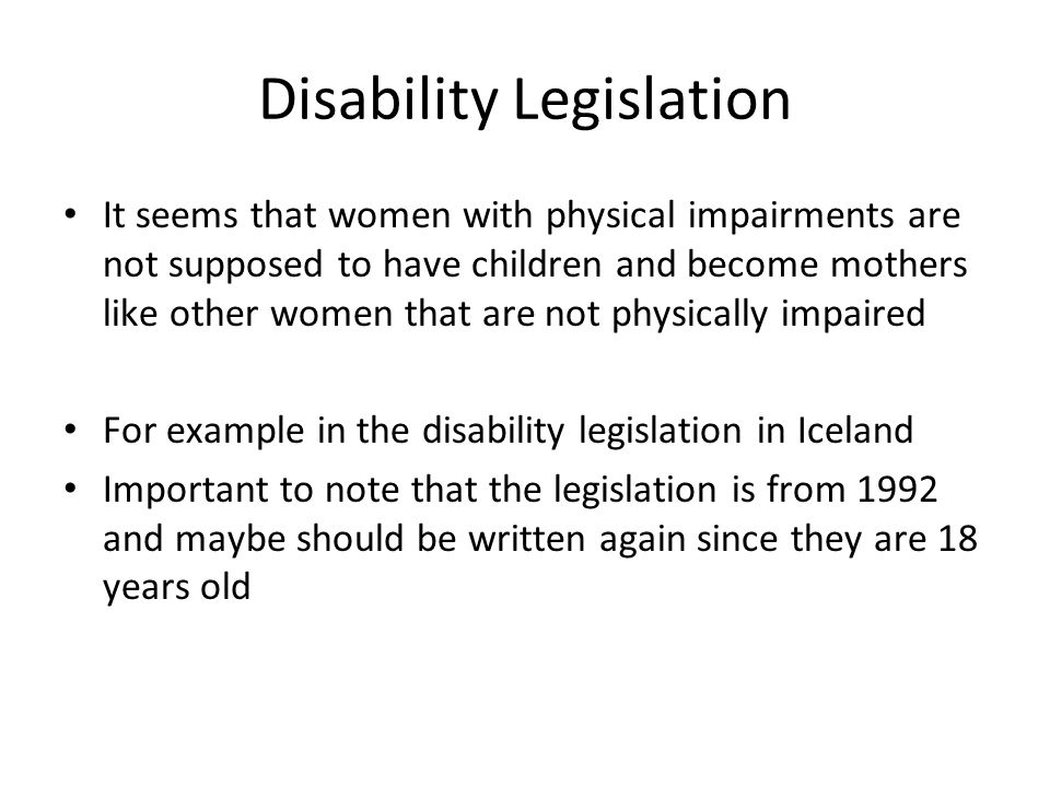Disability Legislation It seems that women with physical impairments are not supposed to have children and become mothers like other women that are not physically impaired For example in the disability legislation in Iceland Important to note that the legislation is from 1992 and maybe should be written again since they are 18 years old