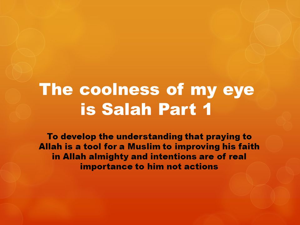 The coolness of my eye is Salah Part 1 To develop the understanding that praying to Allah is a tool for a Muslim to improving his faith in Allah almig