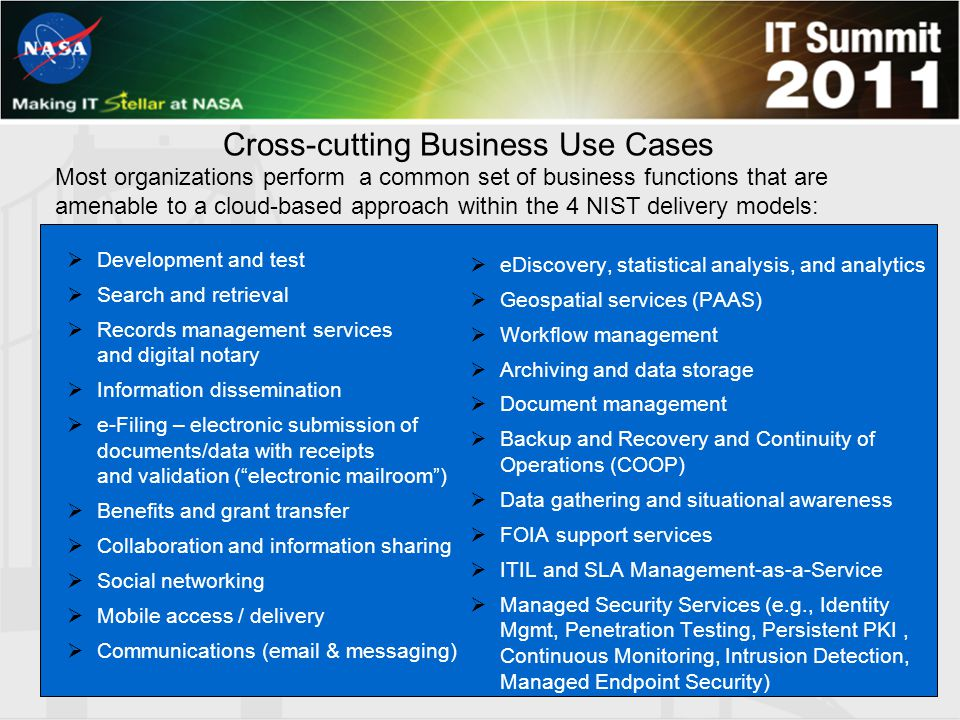 Most organizations perform a common set of business functions that are amenable to a cloud-based approach within the 4 NIST delivery models:  Development and test  Search and retrieval  Records management services and digital notary  Information dissemination  e-Filing – electronic submission of documents/data with receipts and validation ( electronic mailroom )  Benefits and grant transfer  Collaboration and information sharing  Social networking  Mobile access / delivery  Communications (email & messaging)  eDiscovery, statistical analysis, and analytics  Geospatial services (PAAS)  Workflow management  Archiving and data storage  Document management  Backup and Recovery and Continuity of Operations (COOP)  Data gathering and situational awareness  FOIA support services  ITIL and SLA Management-as-a-Service  Managed Security Services (e.g., Identity Mgmt, Penetration Testing, Persistent PKI, Continuous Monitoring, Intrusion Detection, Managed Endpoint Security) Cross-cutting Business Use Cases