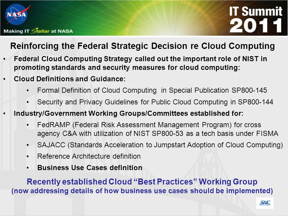 Reinforcing the Federal Strategic Decision re Cloud Computing Federal Cloud Computing Strategy called out the important role of NIST in promoting standards and security measures for cloud computing: Cloud Definitions and Guidance: Formal Definition of Cloud Computing in Special Publication SP800-145 Security and Privacy Guidelines for Public Cloud Computing in SP800-144 Industry/Government Working Groups/Committees established for: FedRAMP (Federal Risk Assessment Management Program) for cross agency C&A with utilization of NIST SP800-53 as a tech basis under FISMA SAJACC (Standards Acceleration to Jumpstart Adoption of Cloud Computing) Reference Architecture definition Business Use Cases definition Recently established Cloud Best Practices Working Group (now addressing details of how business use cases should be implemented)