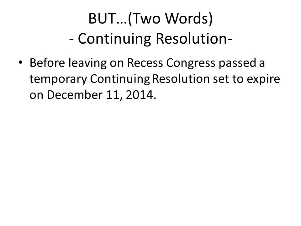 BUT…(Two Words) - Continuing Resolution- Before leaving on Recess Congress passed a temporary Continuing Resolution set to expire on December 11, 2014.