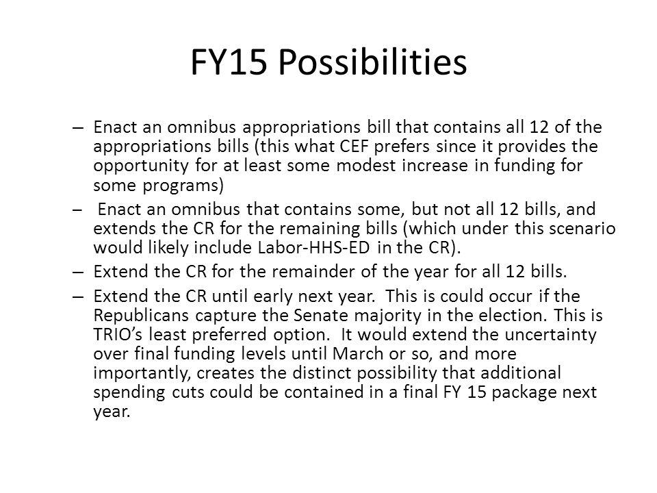 FY15 Possibilities – Enact an omnibus appropriations bill that contains all 12 of the appropriations bills (this what CEF prefers since it provides the opportunity for at least some modest increase in funding for some programs) – Enact an omnibus that contains some, but not all 12 bills, and extends the CR for the remaining bills (which under this scenario would likely include Labor-HHS-ED in the CR).