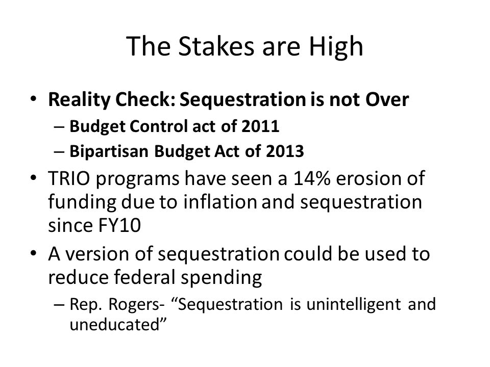The Stakes are High Reality Check: Sequestration is not Over – Budget Control act of 2011 – Bipartisan Budget Act of 2013 TRIO programs have seen a 14% erosion of funding due to inflation and sequestration since FY10 A version of sequestration could be used to reduce federal spending – Rep.