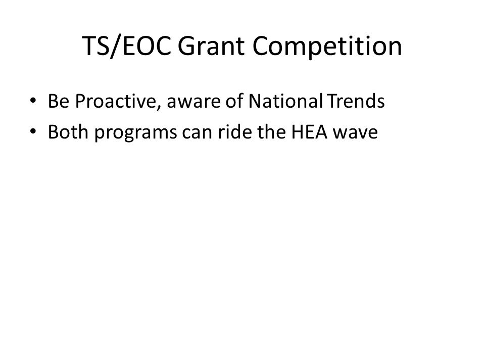 TS/EOC Grant Competition Be Proactive, aware of National Trends Both programs can ride the HEA wave
