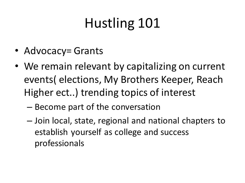 Hustling 101 Advocacy= Grants We remain relevant by capitalizing on current events( elections, My Brothers Keeper, Reach Higher ect..) trending topics